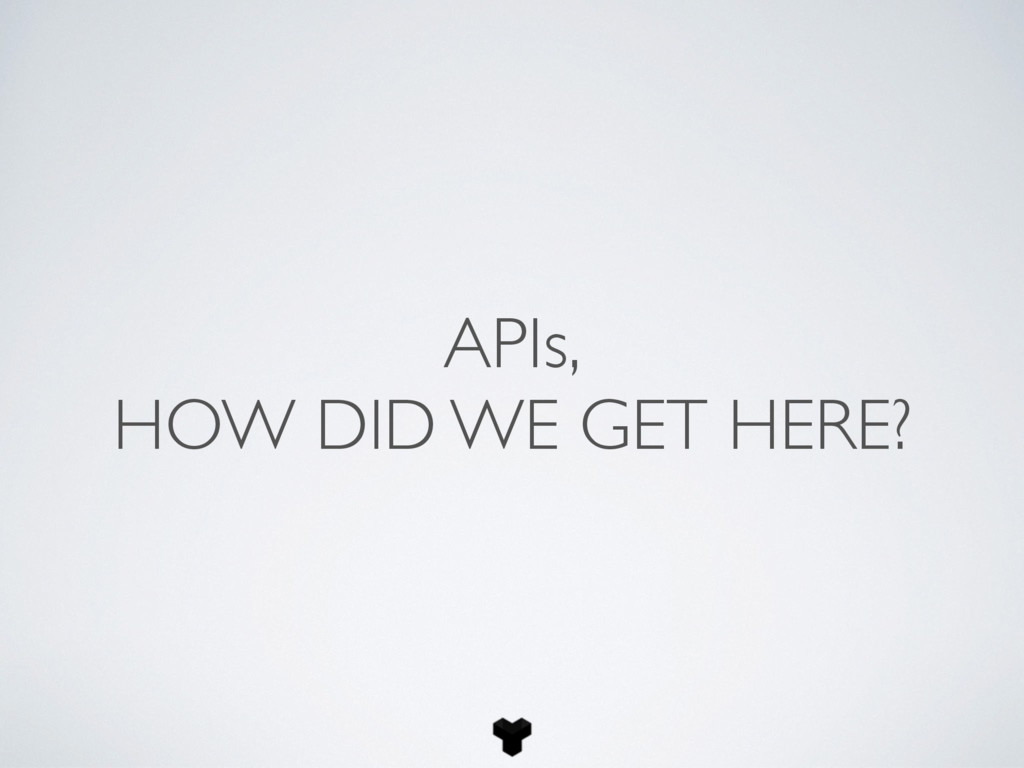 APIs, HOW DID WE GET HERE?