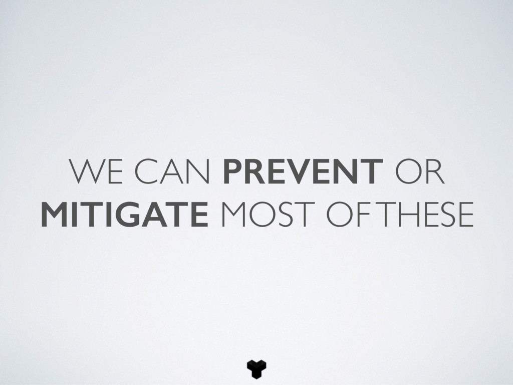 WE CAN PREVENT OR MITIGATE MOST OF THESE