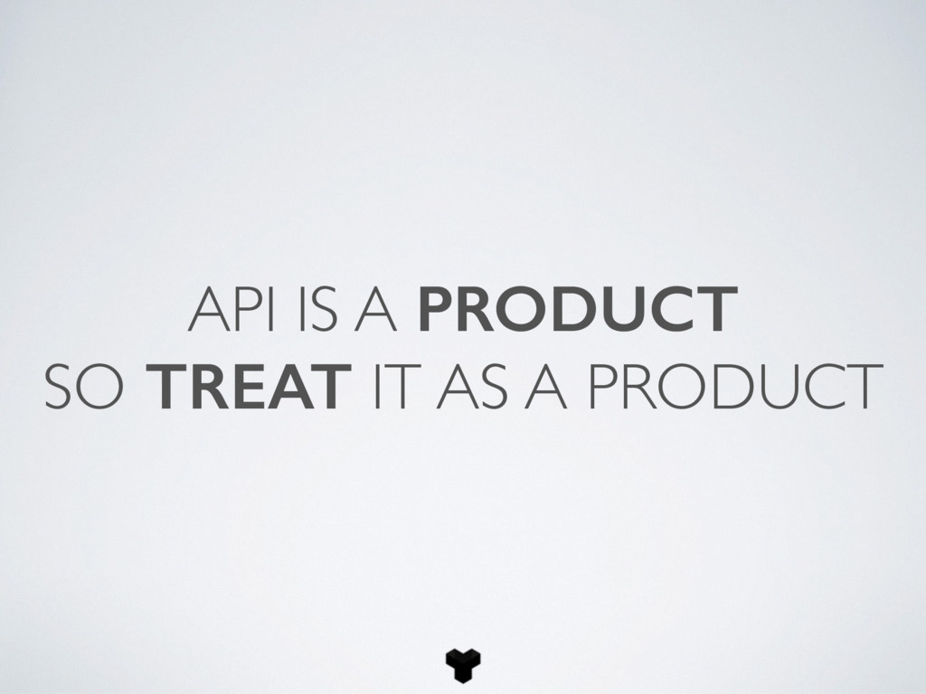 API IS A PRODUCT SO TREAT IT AS A PRODUCT
