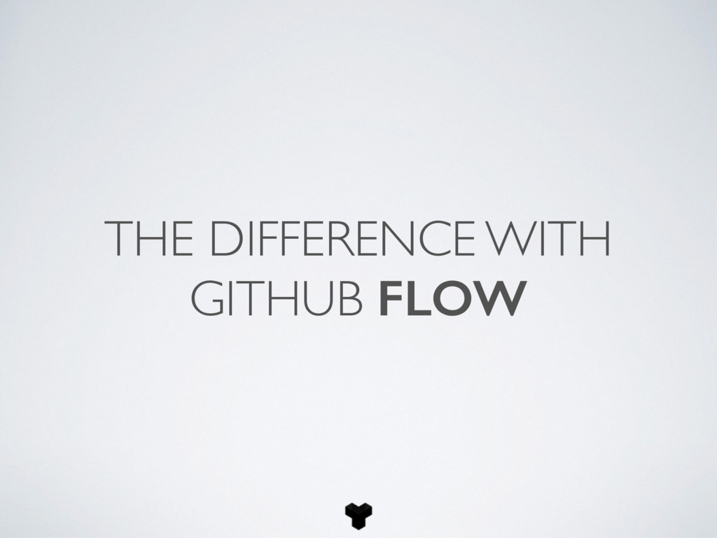 THE DIFFERENCE WITH GITHUB FLOW
