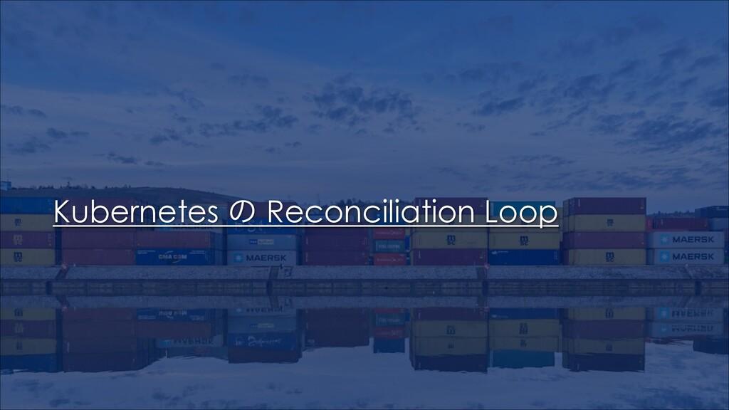Kubernetes ͷ Reconciliation Loop