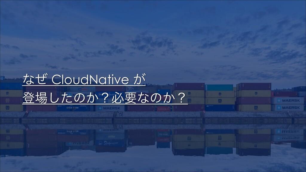 ͳͥ CloudNative ͕ ొͨ͠ͷ͔ʁඞཁͳͷ͔ʁ