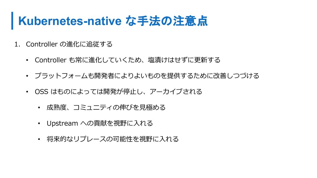 Kubernetes-native な手法の注意点 1. Controller の進化に追従す...