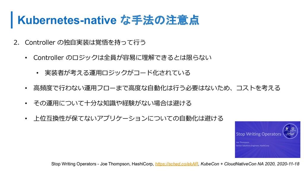 Kubernetes-native な手法の注意点 2. Controller の独⾃実装は覚...