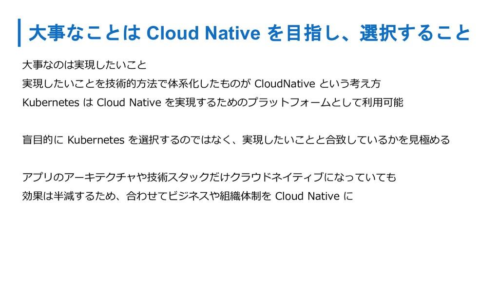 大事なことは Cloud Native を目指し、選択すること ⼤事なのは実現したいこと 実現...