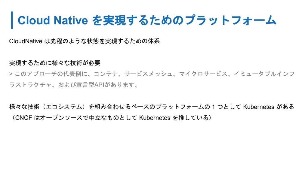 Cloud Native を実現するためのプラットフォーム CloudNative は先程のよ...
