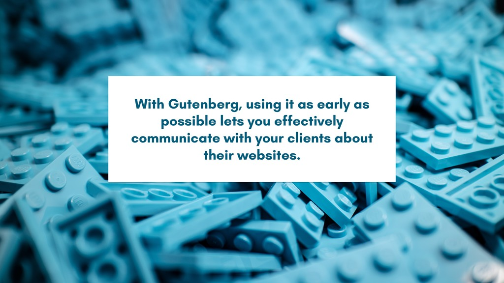 With Gutenberg, using it as early as possible l...