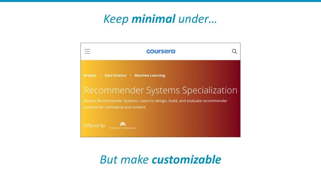 Keep minimal under… But make customizable