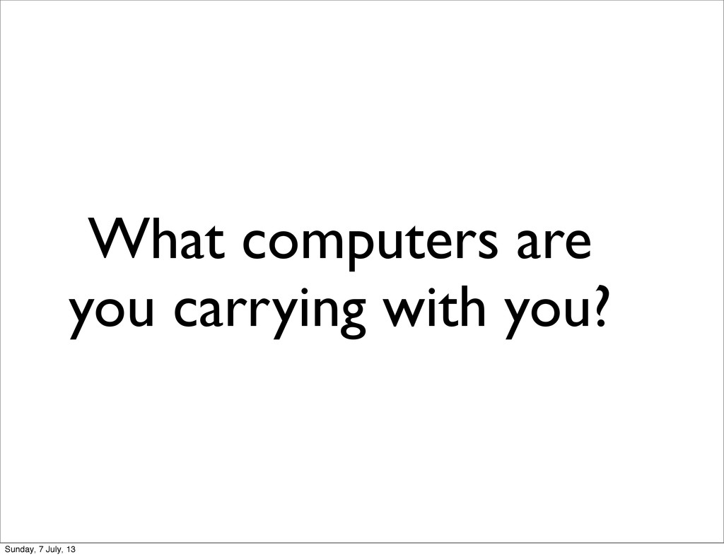 What computers are you carrying with you? Sunda...