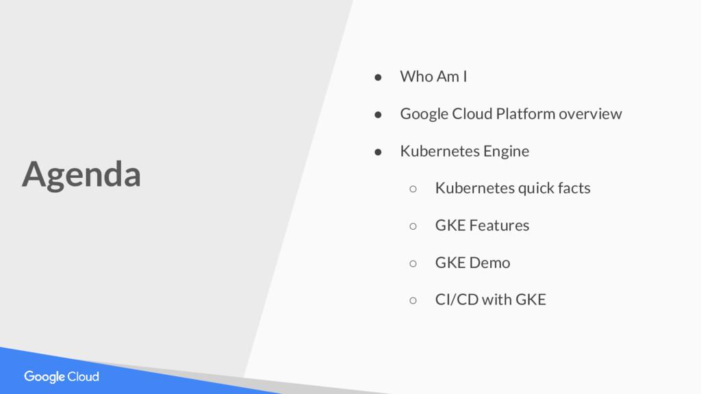 Agenda ● Who Am I ● Google Cloud Platform overv...