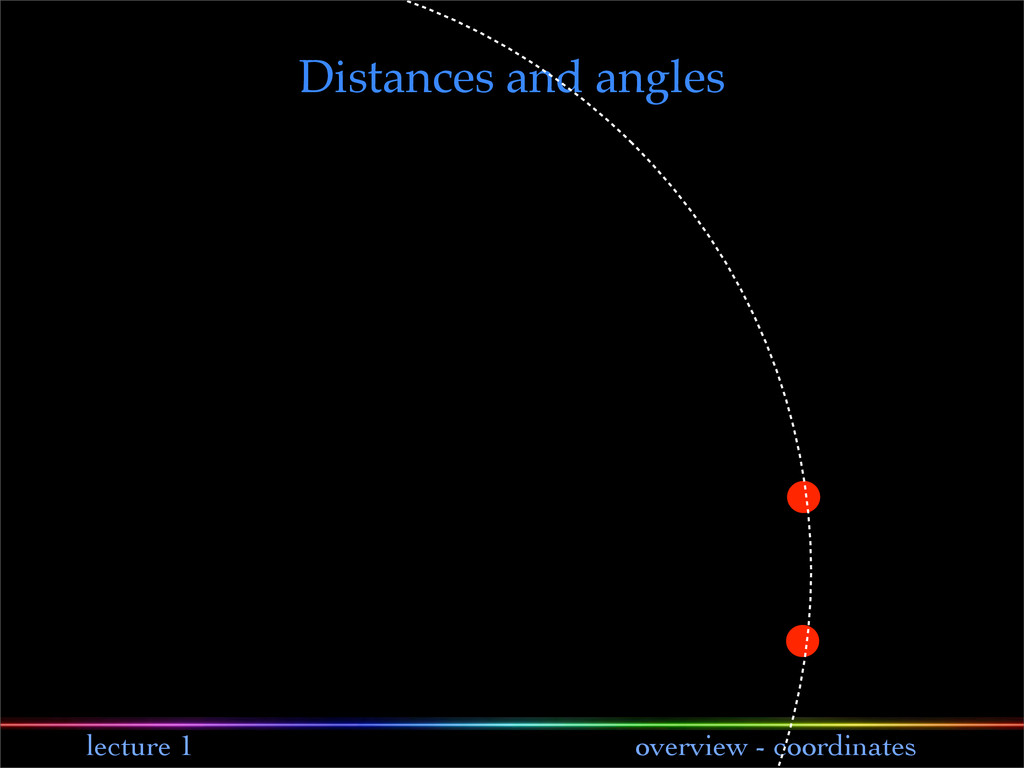 lecture 1 overview - coordinates Distances and ...