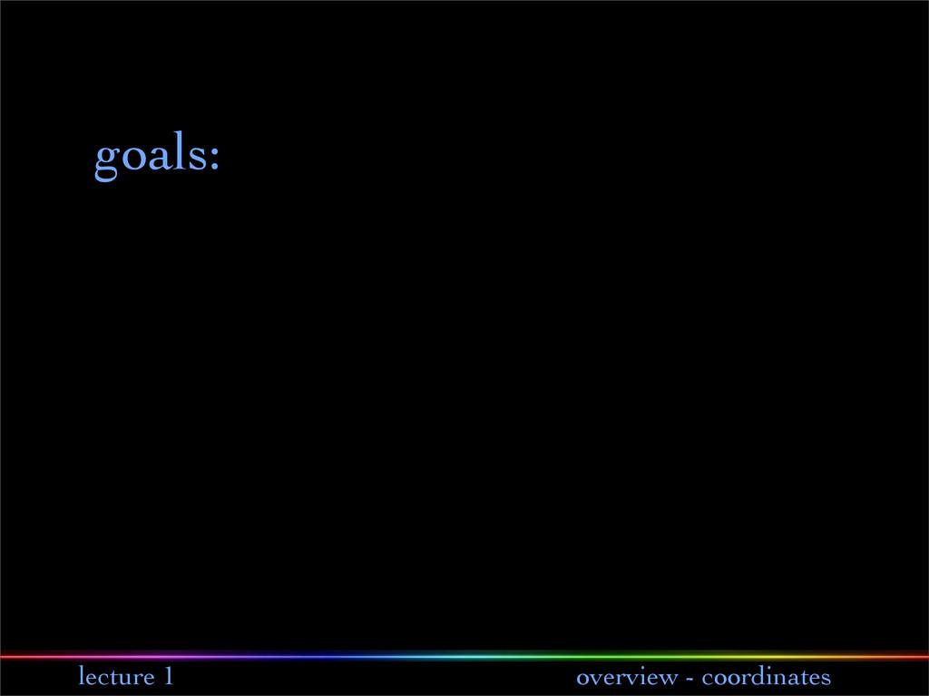 lecture 1 overview - coordinates goals: