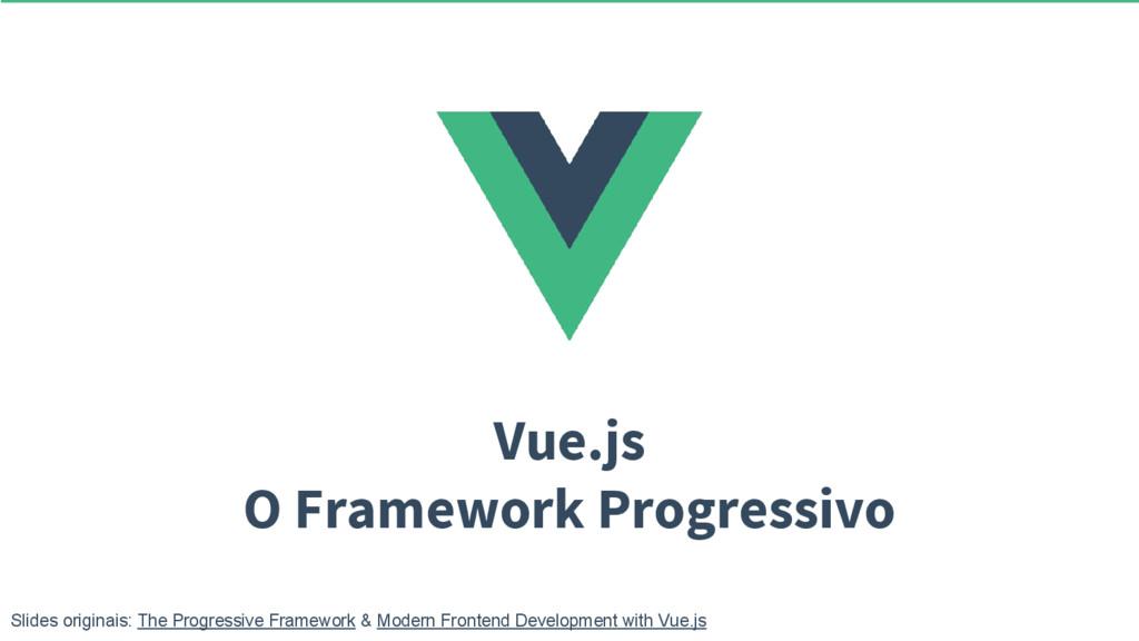 Vue.js O Framework Progressivo Slides originais...