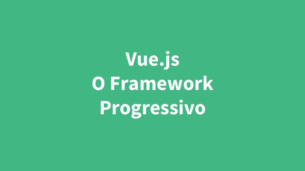 Vue.js O Framework Progressivo