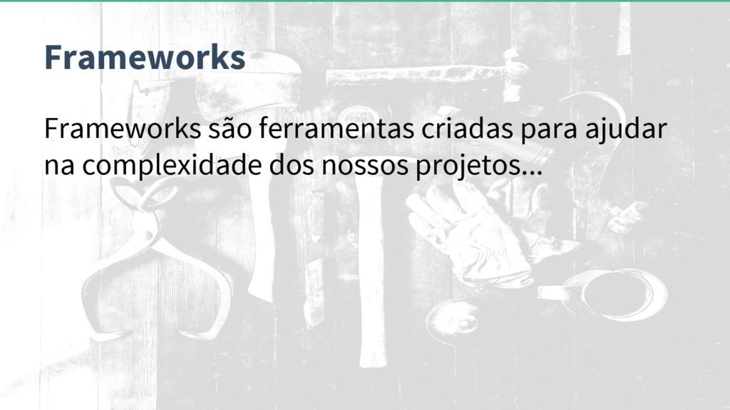Frameworks são ferramentas criadas para ajudar ...