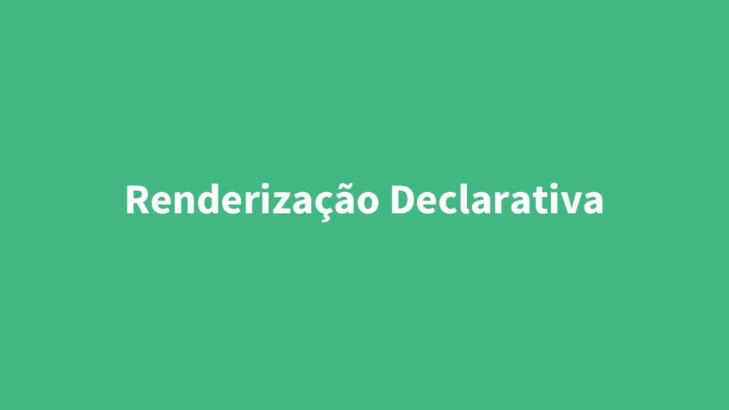 Renderização Declarativa