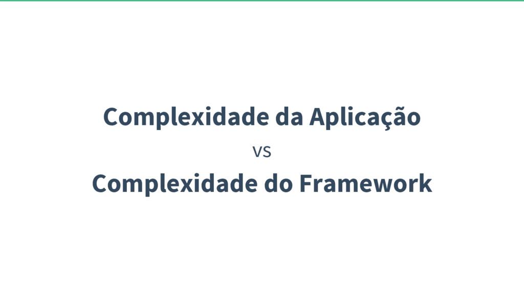 Complexidade da Aplicação vs Complexidade do Fr...