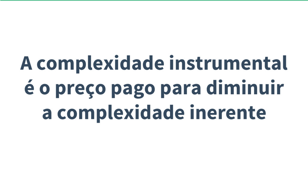 A complexidade instrumental é o preço pago para...