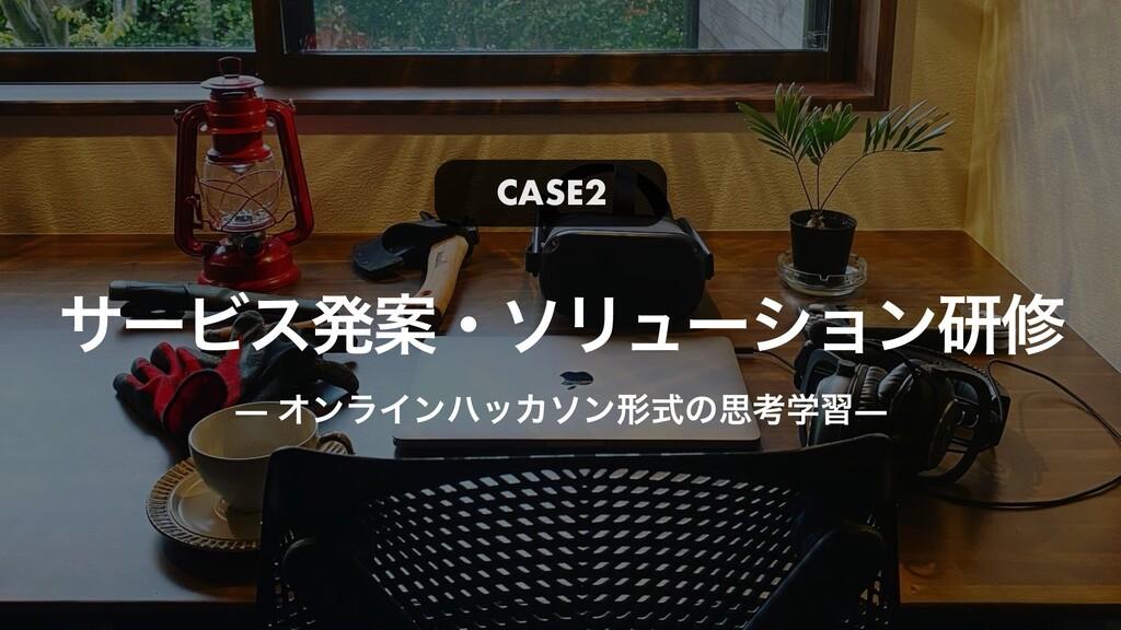 αʔϏεൃҊɾιϦϡʔγϣϯݚम — ΦϯϥΠϯϋοΧιϯܗࣜͷࢥߟֶश— CASE2