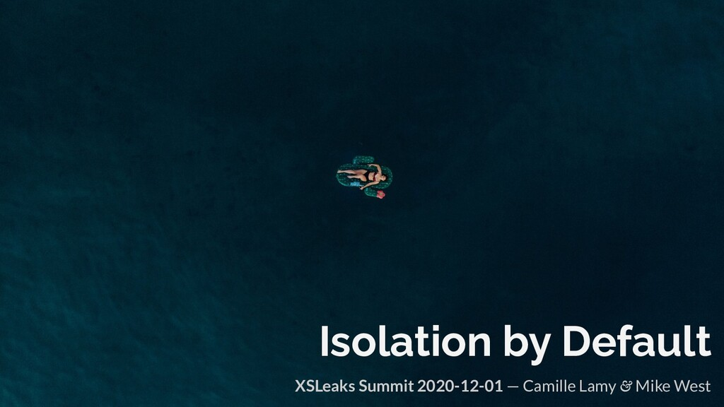 Isolation by Default XSLeaks Summit 2020-12-01 ...