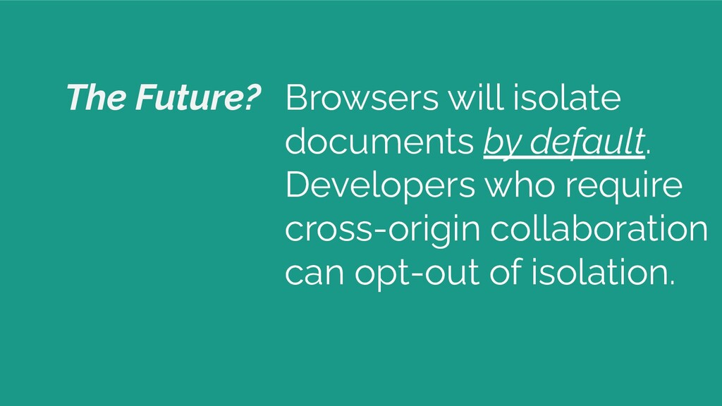 The Future? Browsers will isolate documents by ...