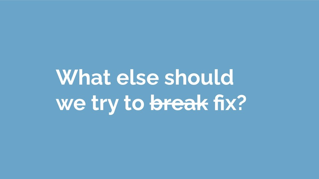 What else should we try to break fix?
