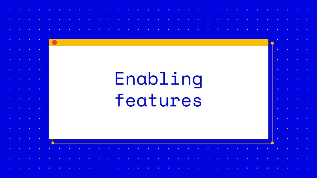 Enabling features