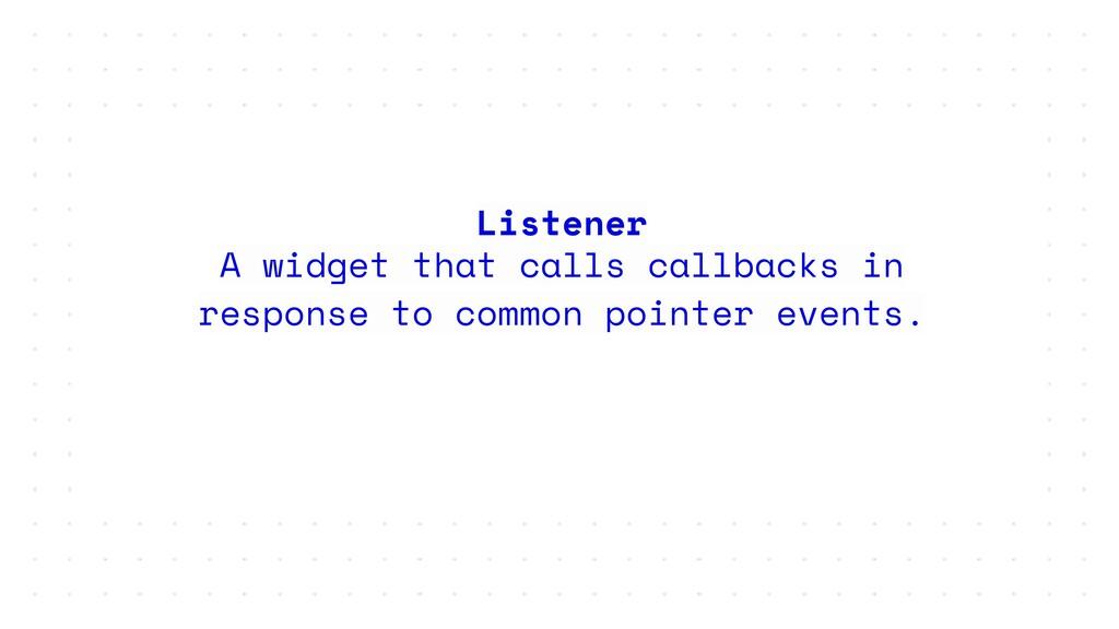 Listener A widget that calls callbacks in respo...