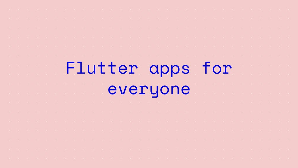 Flutter apps for everyone