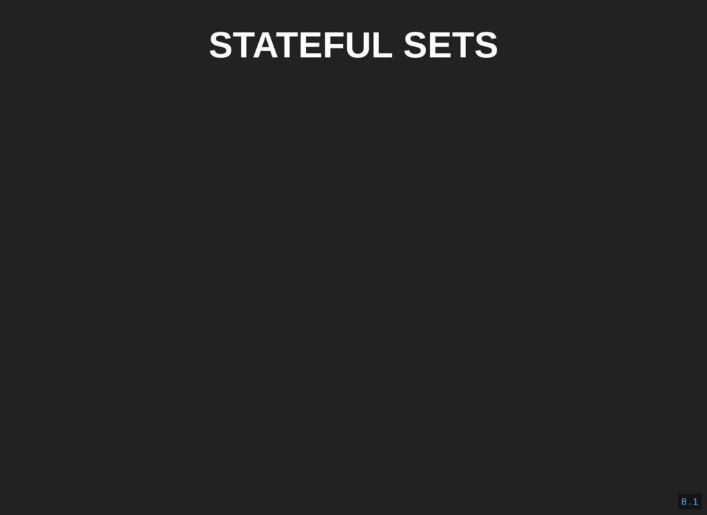 STATEFUL SETS 8 . 1