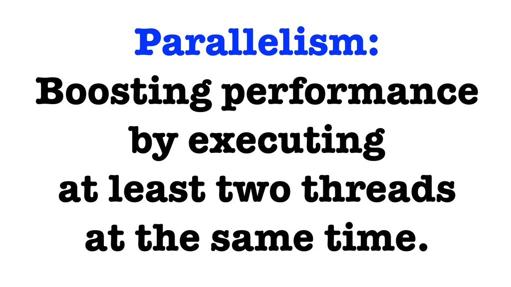 Parallelism: Boosting performance by executing ...