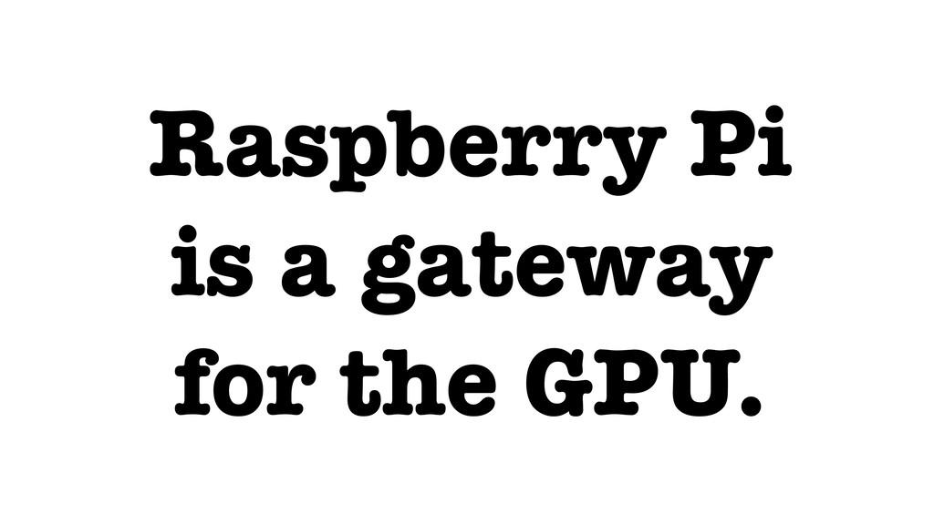 Raspberry Pi is a gateway for the GPU.
