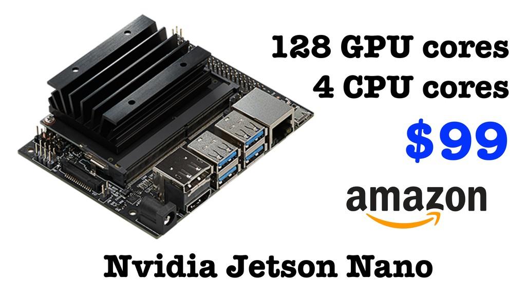 Nvidia Jetson Nano 128 GPU cores 4 CPU cores $99