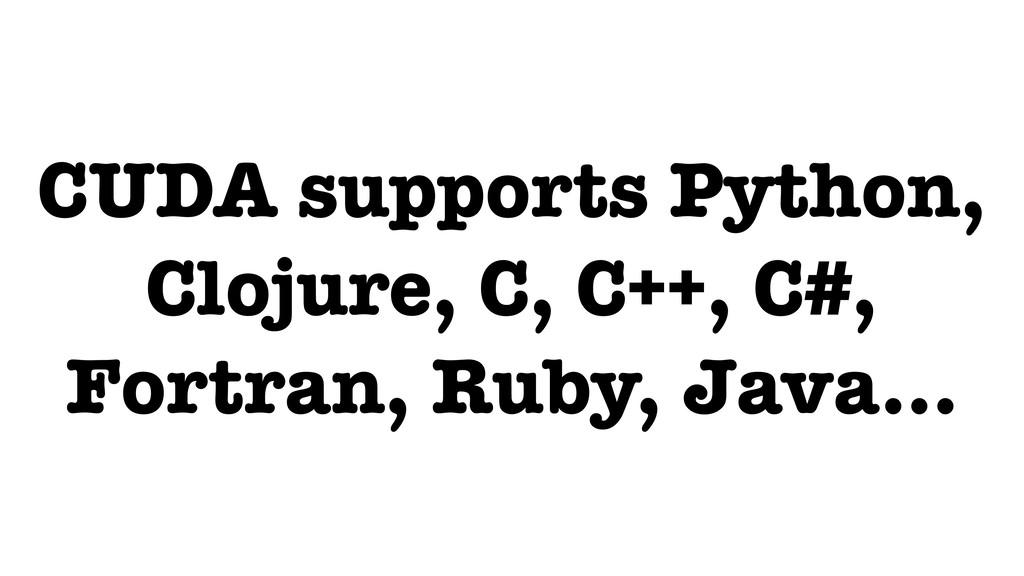 CUDA supports Python, Clojure, C, C++, C#, Fort...