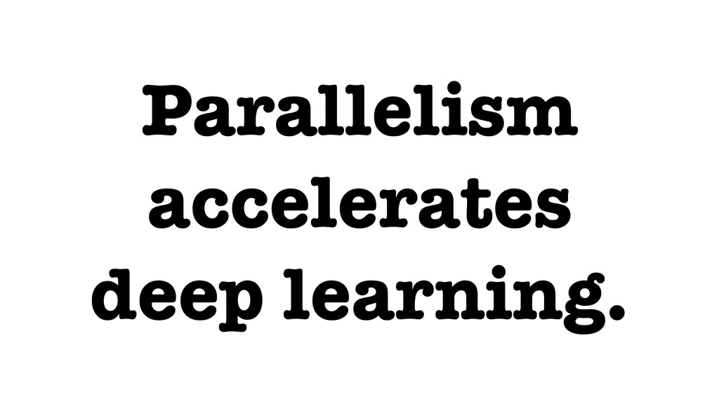 Parallelism accelerates deep learning.