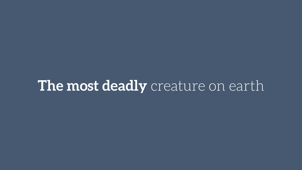 The most deadly creature on earth