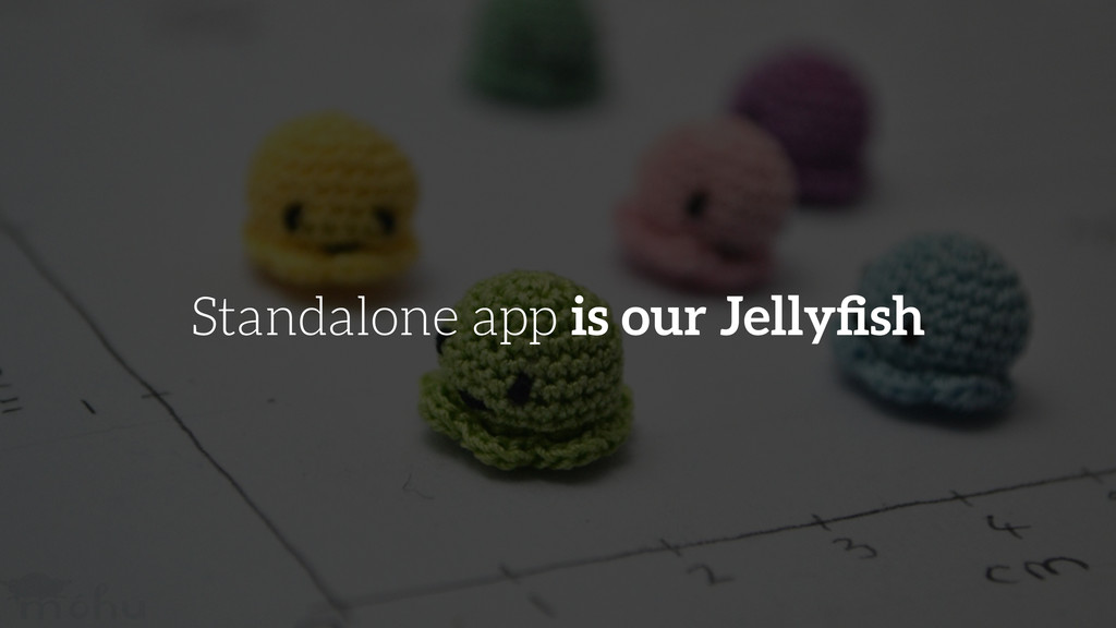 Standalone app is our Jellyfish