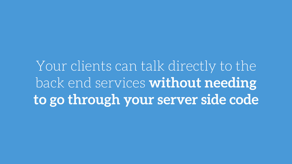 Your clients can talk directly to the back end ...