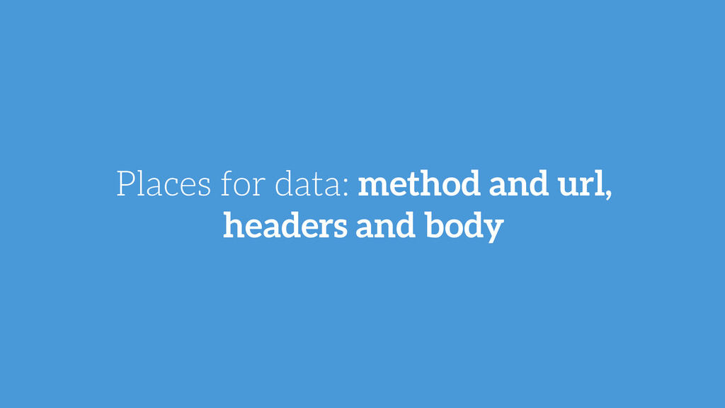 Places for data: method and url, headers and bo...