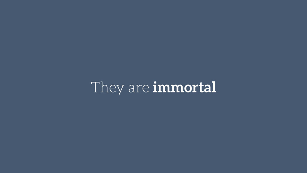 They are immortal