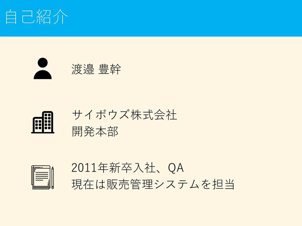 渡邉 豊幹 ⾃⼰紹介 2011年新卒⼊社、QA 現在は販売管理システムを担当 サイボウズ株式会...