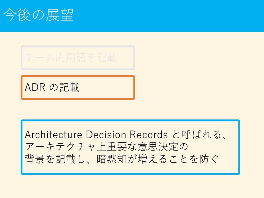 今後の展望 チーム内⽤語を記載 ADR の記載 Architecture Decision R...