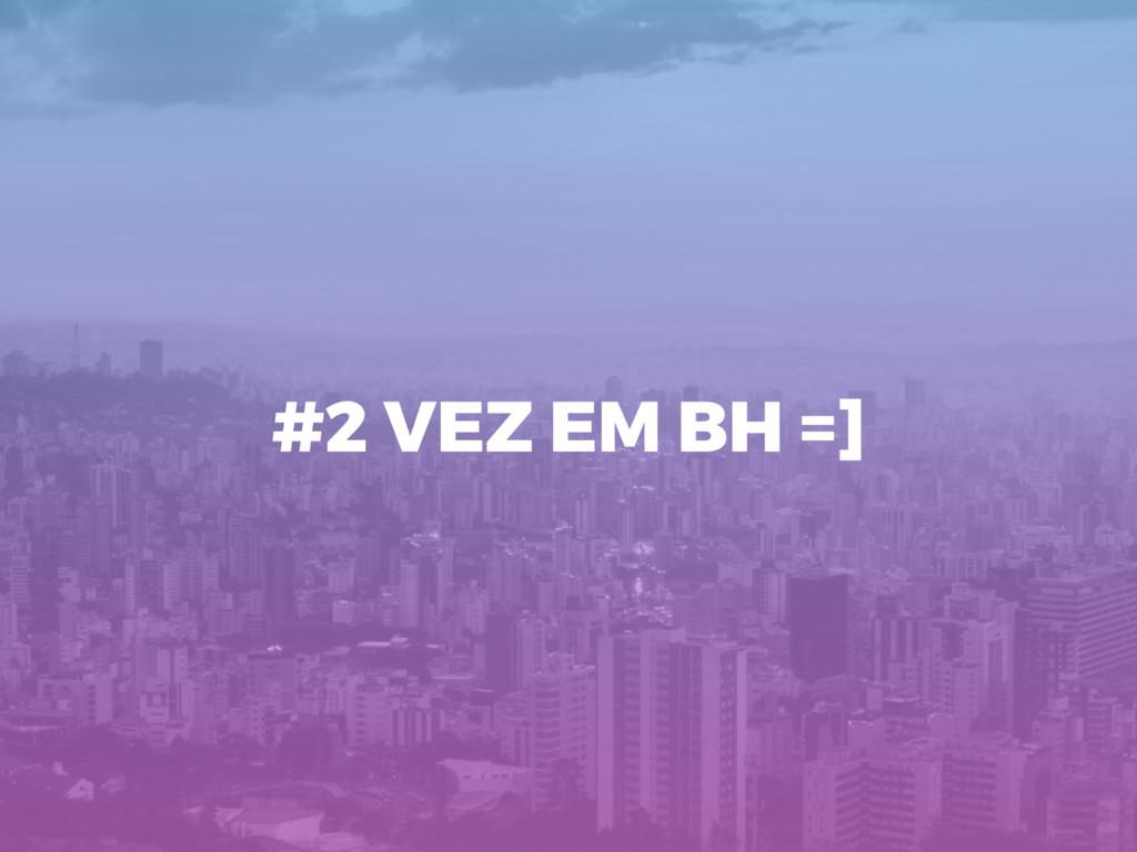 #2 VEZ EM BH =]