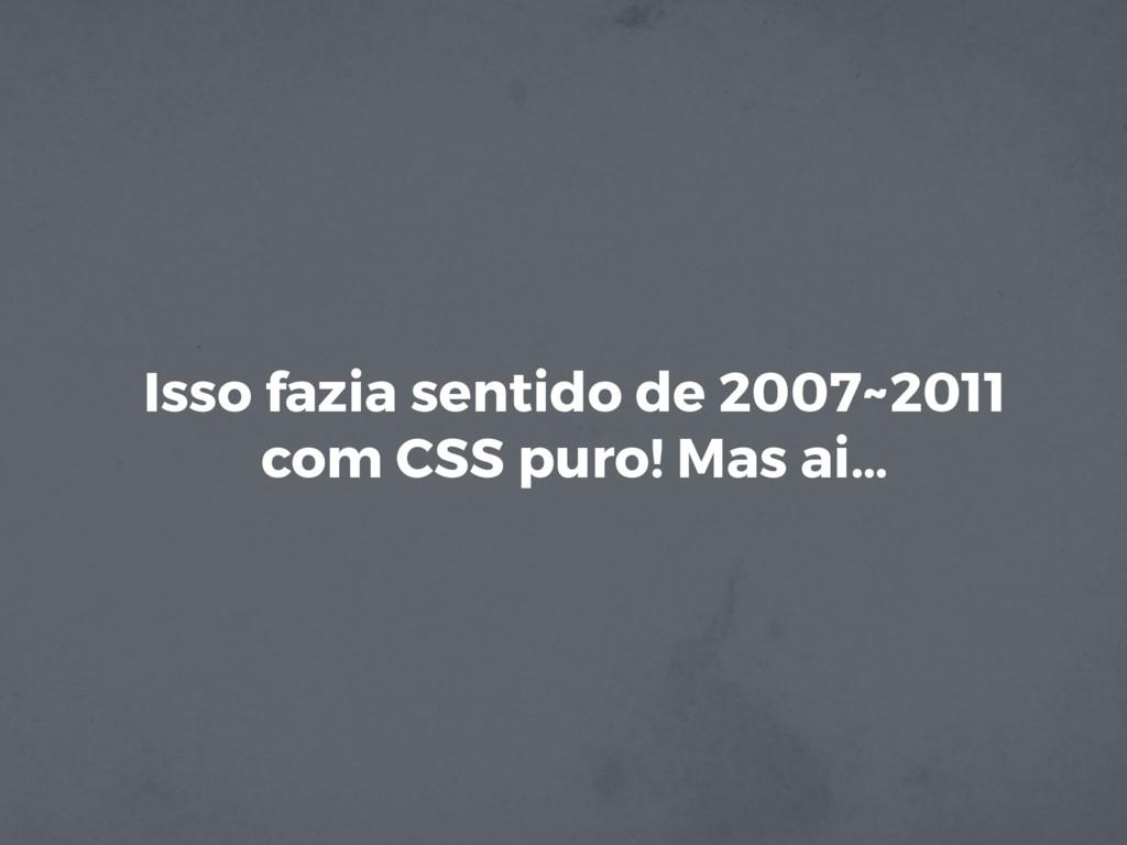 Isso fazia sentido de 2007~2011 com CSS puro! M...