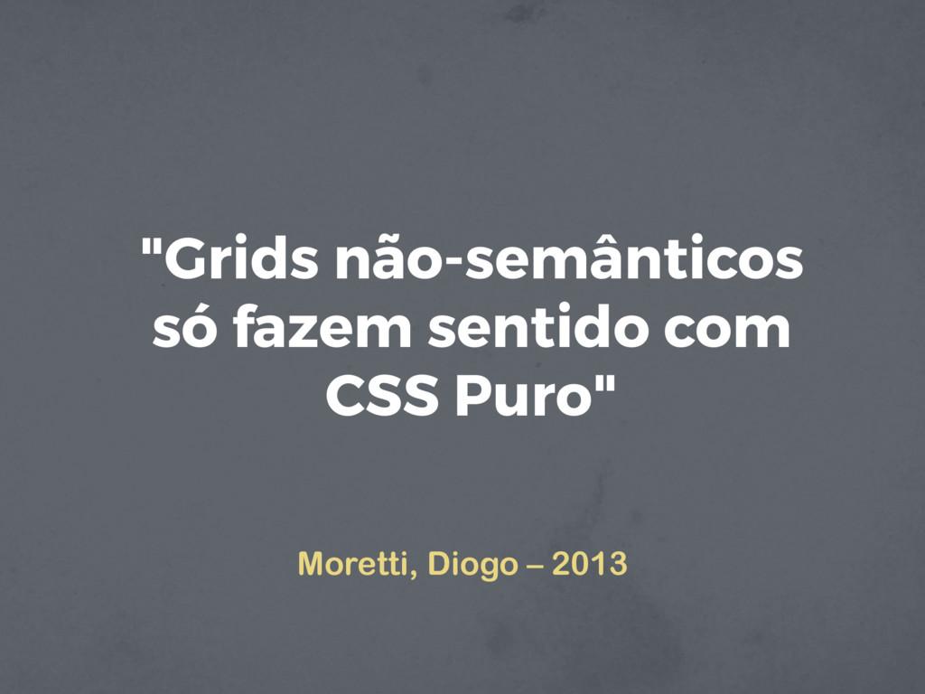 """""""Grids não-semânticos só fazem sentido com CSS ..."""