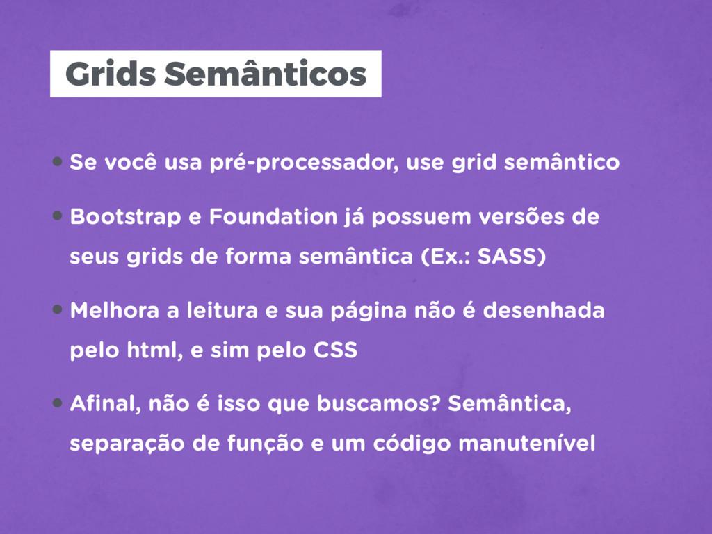Grids Semânticos •Se você usa pré-processador, ...