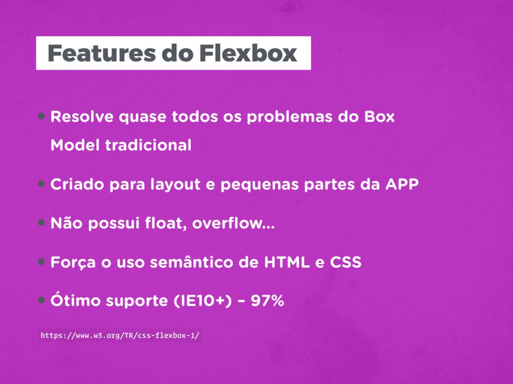 Features do Flexbox •Resolve quase todos os pro...