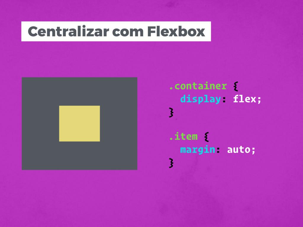 Centralizar com Flexbox .item { margin: auto; }...