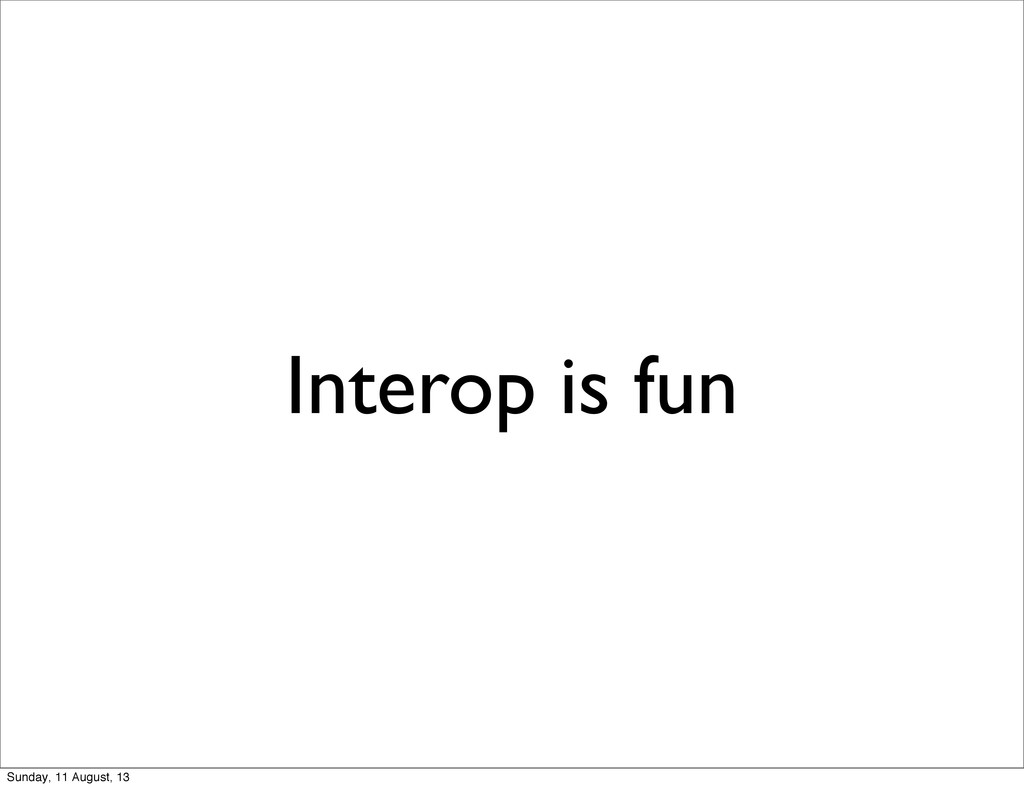 Interop is fun Sunday, 11 August, 13
