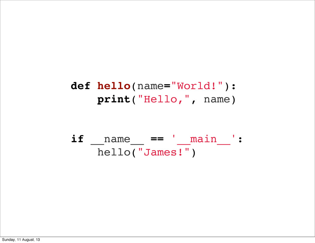 "def hello(name=""World!""): print(""Hello,"", name)..."